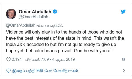 டுவிட்டர் இவரது பதிவு @OmarAbdullah: Violence will only play in to the hands of those who do not have the best interests of the state in mind. This wasn't the India J&K acceded to but I'm not quite ready to give up hope yet. Let calm heads prevail. God be with you all.