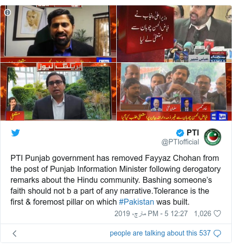 ٹوئٹر پوسٹس @PTIofficial کے حساب سے: PTI Punjab government has removed Fayyaz Chohan from the post of Punjab Information Minister following derogatory remarks about the Hindu community. Bashing someone's faith should not b a part of any narrative.Tolerance is the first & foremost pillar on which #Pakistan was built.