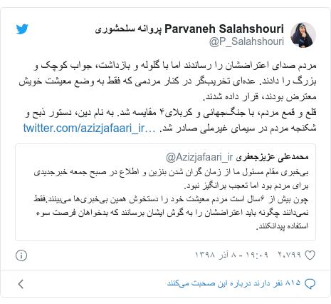 پست توییتر از @P_Salahshouri: مردم صدای اعتراضشان را رساندند اما با گلوله و بازداشت، جواب کوچک و بزرگ را دادند. عدهای تخریبگر در کنار مردمی که فقط به وضع معیشت خویش معترض بودند، قرار داده شدند.قلع و قمع مردم، با جنگجهانی و کربلای۴ مقایسه شد. به نام دین، دستور ذبح و شکنجه مردم در سیمای غیرملی صادر شد.