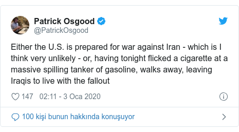 @PatrickOsgood tarafından yapılan Twitter paylaşımı: Either the U.S. is prepared for war against Iran - which is I think very unlikely - or, having tonight flicked a cigarette at a massive spilling tanker of gasoline, walks away, leaving Iraqis to live with the fallout