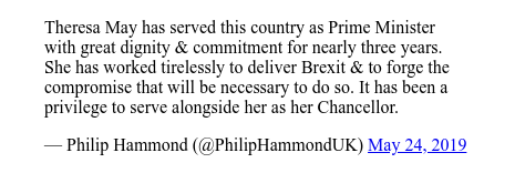 Twitter post by @PhilipHammondUK: Theresa May has served this country as Prime Minister with great dignity & commitment for nearly three years. She has worked tirelessly to deliver Brexit & to forge the compromise that will be necessary to do so. It has been a privilege  to serve alongside her as her Chancellor.