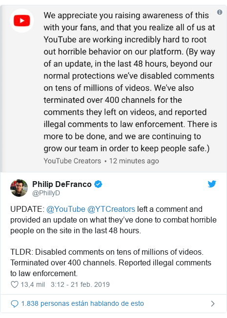 Publicación de Twitter por @PhillyD: UPDATE  @YouTube @YTCreators left a comment and provided an update on what they've done to combat horrible people on the site in the last 48 hours.TLDR  Disabled comments on tens of millions of videos. Terminated over 400 channels. Reported illegal comments to law enforcement.