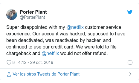 Publicación de Twitter por @PorterPlant: Super disappointed with my @netflix customer service experience. Our account was hacked, supposed to have been deactivated, was reactivated by hacker, and continued to use our credit card. We were told to file chargeback and @netflix would not offer refund.