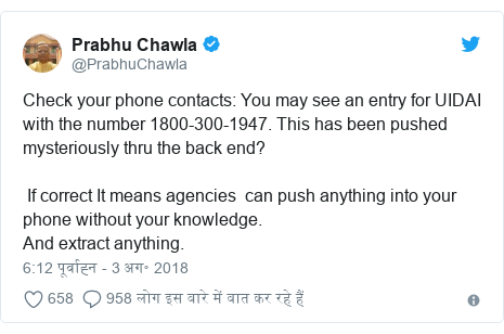 ट्विटर पोस्ट @PrabhuChawla: Check your phone contacts You may see an entry for UIDAI with the number 1800-300-1947. This has been pushed mysteriously thru the back end? If correct It means agencies can push anything into your phone without your knowledge.And extract anything.