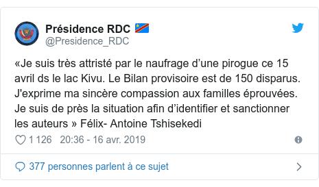 Twitter publication par @Presidence_RDC: «Je suis très attristé par le naufrage d'une pirogue ce 15 avril ds le lac Kivu. Le Bilan provisoire est de 150 disparus. J'exprime ma sincère compassion aux familles éprouvées. Je suis de près la situation afin d'identifier et sanctionner les auteurs» Félix- Antoine Tshisekedi