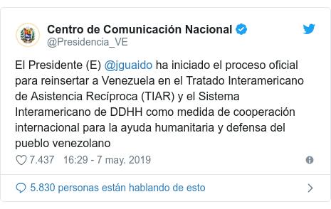 Publicación de Twitter por @Presidencia_VE: El Presidente (E) @jguaido ha iniciado el proceso oficial para reinsertar a Venezuela en el Tratado Interamericano de Asistencia Recíproca (TIAR) y el Sistema Interamericano de DDHH como medida de cooperación internacional para la ayuda humanitaria y defensa del pueblo venezolano