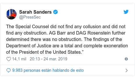 """Publicación de Twitter por @PressSec: The Special Counsel did not find any collusion and did not find any obstruction. AG Barr and DAG Rosenstein further determined there was no obstruction. The findings of the Department of Justice are a total and complete exoneration of the President of the United States."""""""