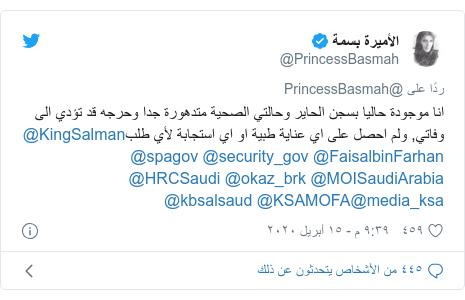 تويتر رسالة بعث بها @PrincessBasmah: انا موجودة حاليا بسجن الحاير وحالتي الصحية متدهورة جدا وحرجه قد تؤدي الى وفاتي, ولم احصل على اي عناية طبية او اي استجابة لأي طلب@KingSalman @FaisalbinFarhan @security_gov @spagov @MOISaudiArabia @okaz_brk @HRCSaudi @media_ksa@KSAMOFA @kbsalsaud