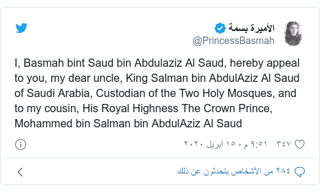 تويتر رسالة بعث بها @PrincessBasmah: I, Basmah bint Saud bin Abdulaziz Al Saud, hereby appeal to you, my dear uncle, King Salman bin AbdulAziz Al Saud of Saudi Arabia, Custodian of the Two Holy Mosques, and to my cousin, His Royal Highness The Crown Prince, Mohammed bin Salman bin AbdulAziz Al Saud