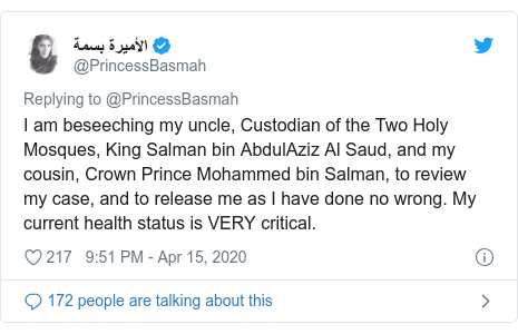 Twitter waxaa daabacay @PrincessBasmah: I am beseeching my uncle, Custodian of the Two Holy Mosques, King Salman bin AbdulAziz Al Saud, and my cousin, Crown Prince Mohammed bin Salman, to review my case, and to release me as I have done no wrong. My current health status is VERY critical.