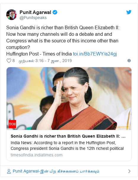 டுவிட்டர் இவரது பதிவு @Punitspeaks: Sonia Gandhi is richer than British Queen Elizabeth II  Now how many channels will do a debate and and Congress what is the source of this income other than corruption? Huffington Post - Times of India