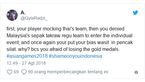 Twitter pesan oleh @QylaRadzi_: first, your player mocking thai's team, then you denied Malaysia's sepak takraw regu team to enter the individual event, and once again your put your bias wasit in pencak silat. why? bcs you afraid of losing the gold medals. #asiangames2018 #shameonyouindonesia