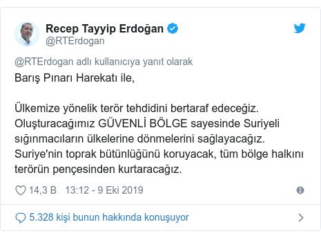 @RTErdogan tarafından yapılan Twitter paylaşımı: Barış Pınarı Harekatı ile, Ülkemize yönelik terör tehdidini bertaraf edeceğiz. Oluşturacağımız GÜVENLİ BÖLGE sayesinde Suriyeli sığınmacıların ülkelerine dönmelerini sağlayacağız. Suriye'nin toprak bütünlüğünü koruyacak, tüm bölge halkını terörün pençesinden kurtaracağız.