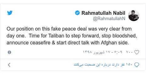 پست توییتر از @RahmatullahN: Our position on this fake peace deal was very clear from day one. Time for Taliban to step forward, stop bloodshed, announce ceasefire & start direct talk with Afghan side.