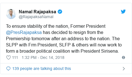 Twitter හි @RajapaksaNamal කළ පළකිරීම: To ensure stability of the nation, Former President @PresRajapaksa has decided to resign from the Premiership tomorrow after an address to the nation. The SLPP with Frm President, SLFP & others will now work to form a broader political coalition with President Sirisena.