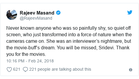 Twitter post by @RajeevMasand: Never known anyone who was so painfully shy, so quiet off screen, who just transformed into a force of nature when the cameras came on. She was an interviewer's nightmare, but the movie-buff's dream. You will be missed, Sridevi. Thank you for the movies.