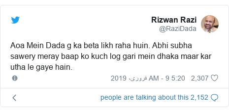 ٹوئٹر پوسٹس @RaziDada کے حساب سے: Aoa Mein Dada g ka beta likh raha huin. Abhi subha sawery meray baap ko kuch log gari mein dhaka maar kar utha le gaye hain.