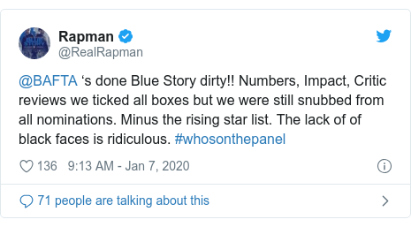 Twitter post by @RealRapman: @BAFTA 's done Blue Story dirty!! Numbers, Impact, Critic reviews we ticked all boxes but we were still snubbed from all nominations. Minus the rising star list. The lack of of black faces is ridiculous. #whosonthepanel