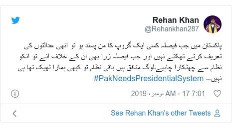ٹوئٹر پوسٹس @Rehankhan287 کے حساب سے: پاکستان میں جب فیصلہ کسی ایک گروپ کا من پسند ہو تو انھی عدالتوں کی تعریف کرتے تھکتے نہیں اور جب فیصلہ زرا بھی ان کے خلاف آئے تو انکو نظام سے چھٹکارا چاہیے۔لوگ منافق ہیں باقی نظام تو کبھی ہمارا ٹھیک تھا ہی نہیں۔۔۔ #PakNeedsPresidentialSystem