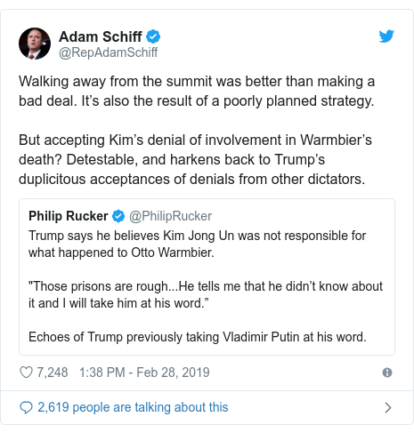 Twitter post by @RepAdamSchiff: Walking away from the summit was better than making a bad deal. It's also the result of a poorly planned strategy.But accepting Kim's denial of involvement in Warmbier's death? Detestable, and harkens back to Trump's duplicitous acceptances of denials from other dictators.