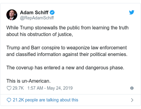Twitter post by @RepAdamSchiff: While Trump stonewalls the public from learning the truth about his obstruction of justice,Trump and Barr conspire to weaponize law enforcement and classified information against their political enemies.The coverup has entered a new and dangerous phase.This is un-American.