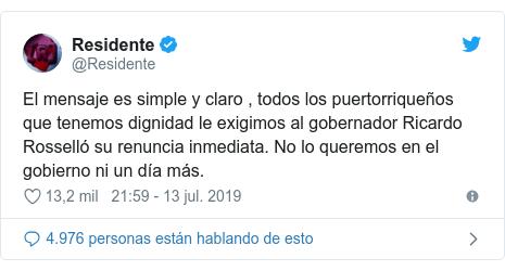 Publicación de Twitter por @Residente: El mensaje es simple y claro , todos los puertorriqueños que tenemos dignidad le exigimos al gobernador Ricardo Rosselló su renuncia inmediata. No lo queremos en el gobierno ni un día más.