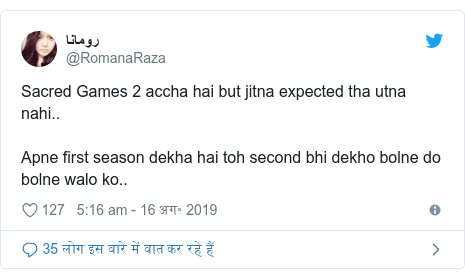 ट्विटर पोस्ट @RomanaRaza: Sacred Games 2 accha hai but jitna expected tha utna nahi..Apne first season dekha hai toh second bhi dekho bolne do bolne walo ko..
