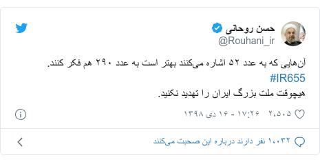 پست توییتر از @Rouhani_ir: آنهایی که به عدد ۵۲ اشاره میکنند بهتر است به عدد ۲۹۰ هم فکر کنند. #IR655هیچوقت ملت بزرگ ایران را تهدید نکنید.