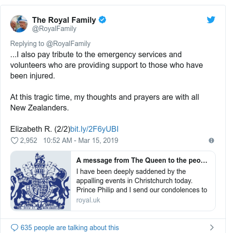Twitter post by @RoyalFamily: ...I also pay tribute to the emergency services and volunteers who are providing support to those who have been injured.At this tragic time, my thoughts and prayers are with all New Zealanders.Elizabeth R. (2/2)