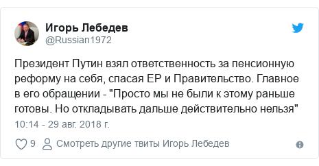 """Twitter пост, автор: @Russian1972: Президент Путин взял ответственность за пенсионную реформу на себя, спасая ЕР и Правительство. Главное в его обращении - """"Просто мы не были к этому раньше готовы. Но откладывать дальше действительно нельзя"""""""
