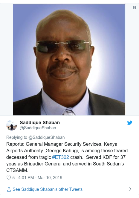 Twitter post by @SaddiqueShaban: Reports General Manager Security Services, Kenya Airports Authority ,George Kabugi, is among those feared deceased from tragic #ET302 crash. Served KDF for 37 yeas as Brigadier General and served in South Sudan's CTSAMM.