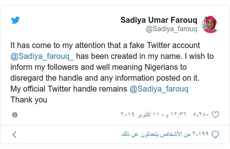 تويتر رسالة بعث بها @Sadiya_farouq: It has come to my attention that a fake Twitter account @Sadiya_farouq_ has been created in my name. I wish to inform my followers and well meaning Nigerians to disregard the handle and any information posted on it.My official Twitter handle remains @Sadiya_farouq Thank you