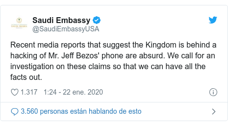 Publicación de Twitter por @SaudiEmbassyUSA: Recent media reports that suggest the Kingdom is behind a hacking of Mr. Jeff Bezos' phone are absurd. We call for an investigation on these claims so that we can have all the facts out.