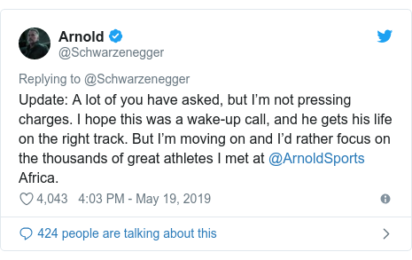 Twitter post by @Schwarzenegger: Update  A lot of you have asked, but I'm not pressing charges. I hope this was a wake-up call, and he gets his life on the right track. But I'm moving on and I'd rather focus on the thousands of great athletes I met at @ArnoldSports Africa.