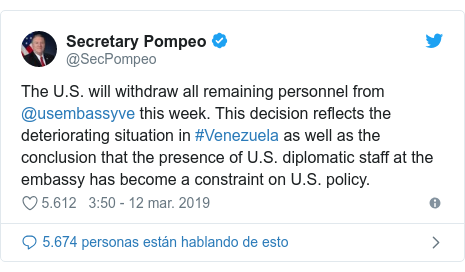 Publicación de Twitter por @SecPompeo: The U.S. will withdraw all remaining personnel from @usembassyve this week. This decision reflects the deteriorating situation in #Venezuela as well as the conclusion that the presence of U.S. diplomatic staff at the embassy has become a constraint on U.S. policy.