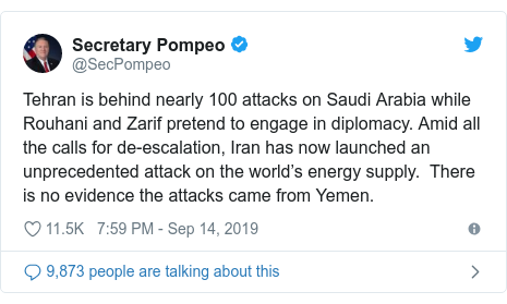 Twitter post by @SecPompeo: Tehran is behind nearly 100 attacks on Saudi Arabia while Rouhani and Zarif pretend to engage in diplomacy. Amid all the calls for de-escalation, Iran has now launched an unprecedented attack on the world's energy supply.  There is no evidence the attacks came from Yemen.
