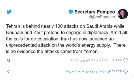 پست توییتر از @SecPompeo: Tehran is behind nearly 100 attacks on Saudi Arabia while Rouhani and Zarif pretend to engage in diplomacy. Amid all the calls for de-escalation, Iran has now launched an unprecedented attack on the world's energy supply. There is no evidence the attacks came from Yemen.