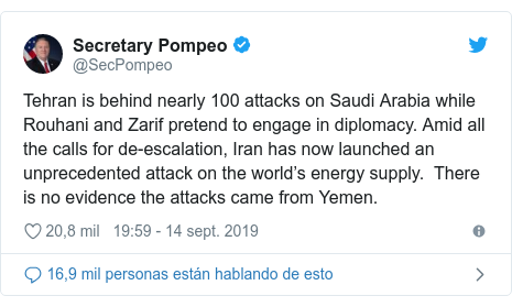 Publicación de Twitter por @SecPompeo: Tehran is behind nearly 100 attacks on Saudi Arabia while Rouhani and Zarif pretend to engage in diplomacy. Amid all the calls for de-escalation, Iran has now launched an unprecedented attack on the world's energy supply.  There is no evidence the attacks came from Yemen.