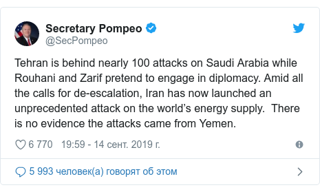Twitter пост, автор: @SecPompeo: Tehran is behind nearly 100 attacks on Saudi Arabia while Rouhani and Zarif pretend to engage in diplomacy. Amid all the calls for de-escalation, Iran has now launched an unprecedented attack on the world's energy supply.  There is no evidence the attacks came from Yemen.
