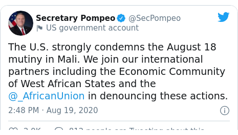 Twitter post by @SecPompeo: The U.S. strongly condemns the August 18 mutiny in Mali. We join our international partners including the Economic Community of West African States and the @_AfricanUnion in denouncing these actions.