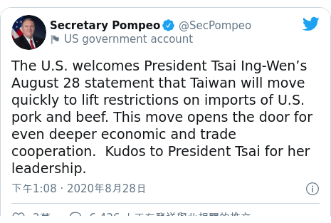 Twitter 用戶名 @SecPompeo: The U.S. welcomes President Tsai Ing-Wen's August 28 statement that Taiwan will move quickly to lift restrictions on imports of U.S. pork and beef. This move opens the door for even deeper economic and trade cooperation.  Kudos to President Tsai for her leadership.