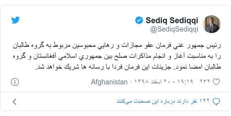 پست توییتر از @SediqSediqqi: رئيس جمهور غني فرمان عفو مجازات و رهايي محبوسين مربوط به گروه طالبان را به مناسبت آغاز و انجام مذاكرات صلح بين جمهوري اسلامي أفغانستان و گروه طالبان امضا نمود. جزيئات اين فرمان فردا با رسانه ها شريك خواهد شد.