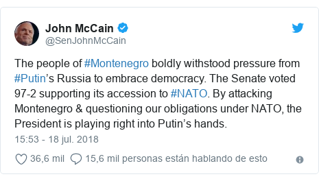 Publicación de Twitter por @SenJohnMcCain: The people of #Montenegro boldly withstood pressure from #Putin's Russia to embrace democracy. The Senate voted 97-2 supporting its accession to #NATO. By attacking Montenegro & questioning our obligations under NATO, the President is playing right into Putin's hands.