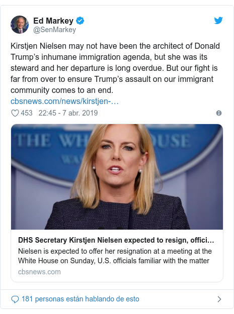 Publicación de Twitter por @SenMarkey: Kirstjen Nielsen may not have been the architect of Donald Trump's inhumane immigration agenda, but she was its steward and her departure is long overdue. But our fight is far from over to ensure Trump's assault on our immigrant community comes to an end.