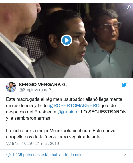Publicación de Twitter por @SergioVergaraG: Esta madrugada el régimen usurpador allanó ilegalmente mi residencia y la de @ROBERTOMARRERO, jefe de despacho del Presidente @jguaido,  LO SECUESTRARON y le sembraron armas. La lucha por la mejor Venezuela continua. Este nuevo atropello nos da la fuerza para seguir adelante.