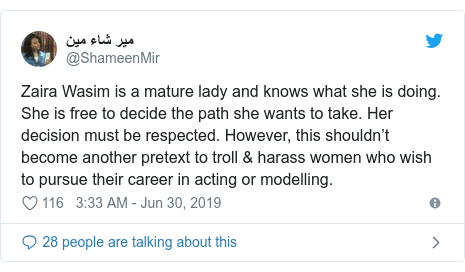 Twitter post by @ShameenMir: Zaira Wasim is a mature lady and knows what she is doing. She is free to decide the path she wants to take. Her decision must be respected. However, this shouldn't become another pretext to troll & harass women who wish to pursue their career in acting or modelling.