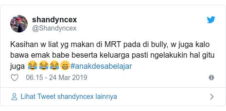 Twitter pesan oleh @Shandyncex: Kasihan w liat yg makan di MRT pada di bully, w juga kalo bawa emak babe beserta keluarga pasti ngelakukin hal gitu juga 😂😂😂😁#anakdesabelajar