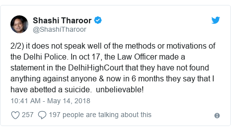 Twitter post by @ShashiTharoor: 2/2) it does not speak well of the methods or motivations of the Delhi Police. In oct 17, the Law Officer made a statement in the DelhiHighCourt that they have not found anything against anyone & now in 6 months they say that I have abetted a suicide.  unbelievable!