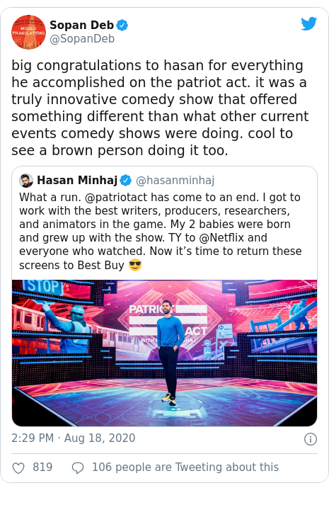 Twitter post by @SopanDeb: big congratulations to hasan for everything he accomplished on the patriot act. it was a truly innovative comedy show that offered something different than what other current events comedy shows were doing. cool to see a brown person doing it too.