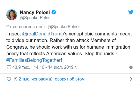 Twitter пост, автор: @SpeakerPelosi: I reject @realDonaldTrump's xenophobic comments meant to divide our nation. Rather than attack Members of Congress, he should work with us for humane immigration policy that reflects American values. Stop the raids - #FamiliesBelongTogether!
